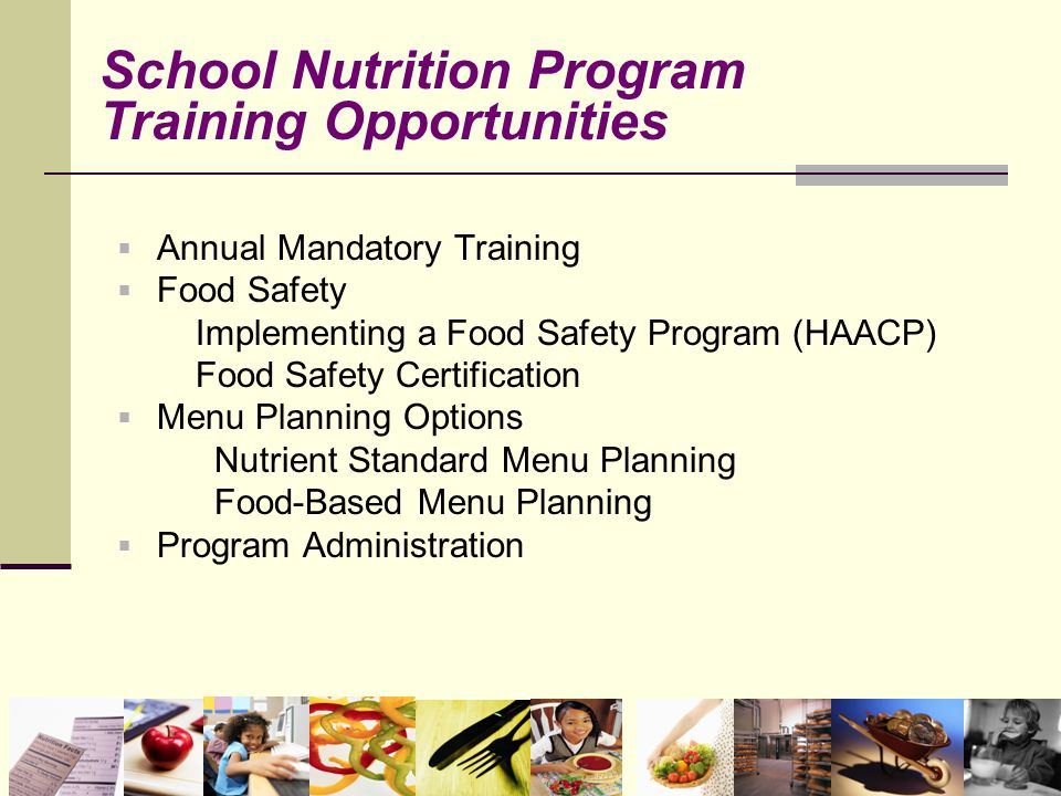  Annual Mandatory Training  Food Safety Implementing a Food Safety Program (HAACP) Food Safety Certification  Menu Planning Options Nutrient Standard Menu Planning Food-Based Menu Planning  Program Administration School Nutrition Program Training Opportunities