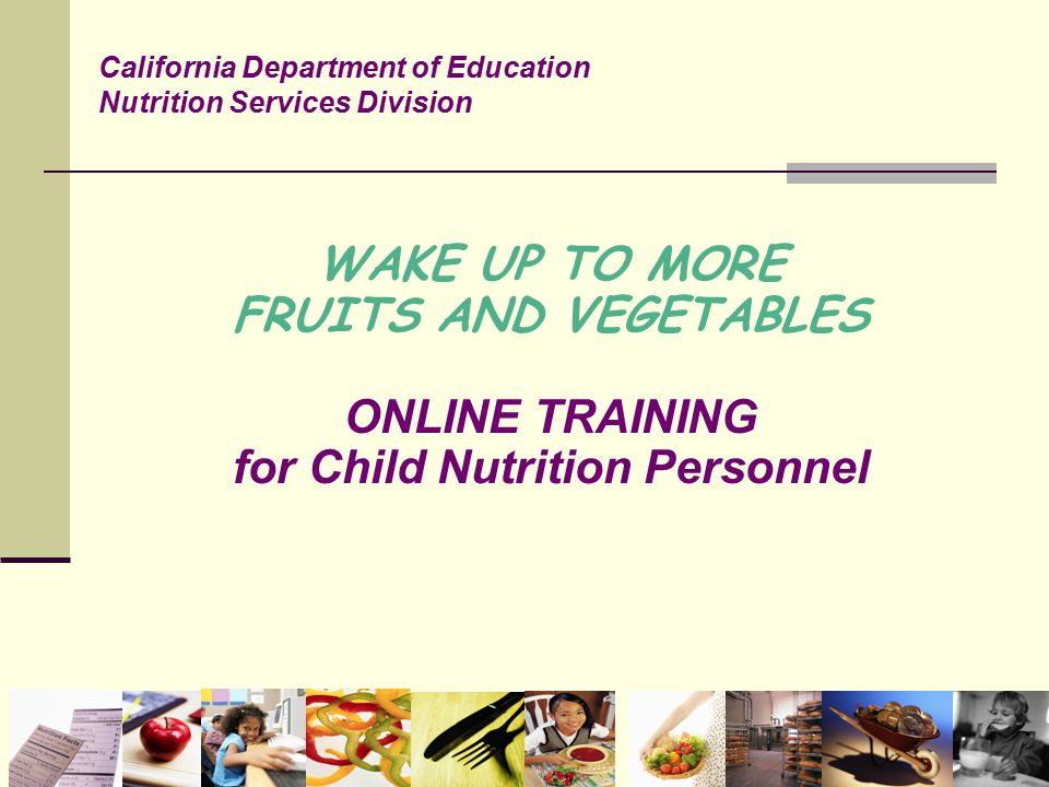WAKE UP TO MORE FRUITS AND VEGETABLES ONLINE TRAINING for Child Nutrition Personnel California Department of Education Nutrition Services Division