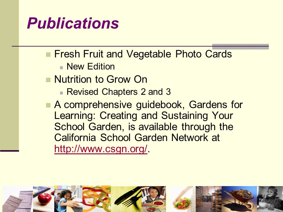 Fresh Fruit and Vegetable Photo Cards New Edition Nutrition to Grow On Revised Chapters 2 and 3 A comprehensive guidebook, Gardens for Learning: Creating and Sustaining Your School Garden, is available through the California School Garden Network at http://www.csgn.org/.