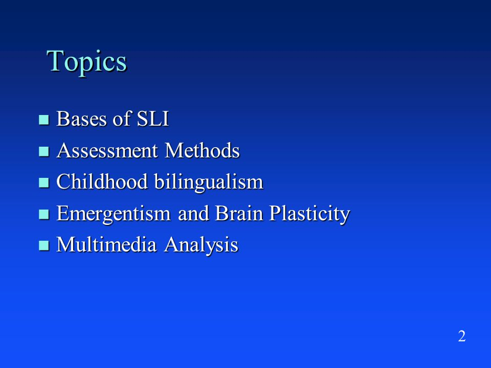 2 Topics Bases of SLI Bases of SLI Assessment Methods Assessment Methods Childhood bilingualism Childhood bilingualism Emergentism and Brain Plasticity Emergentism and Brain Plasticity Multimedia Analysis Multimedia Analysis