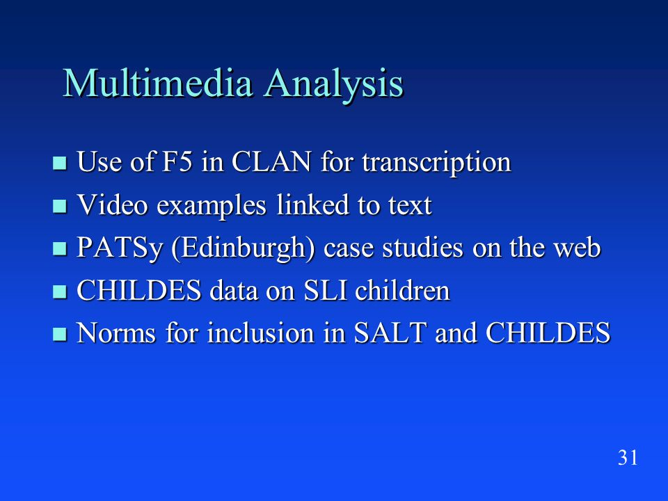 31 Multimedia Analysis Use of F5 in CLAN for transcription Use of F5 in CLAN for transcription Video examples linked to text Video examples linked to text PATSy (Edinburgh) case studies on the web PATSy (Edinburgh) case studies on the web CHILDES data on SLI children CHILDES data on SLI children Norms for inclusion in SALT and CHILDES Norms for inclusion in SALT and CHILDES