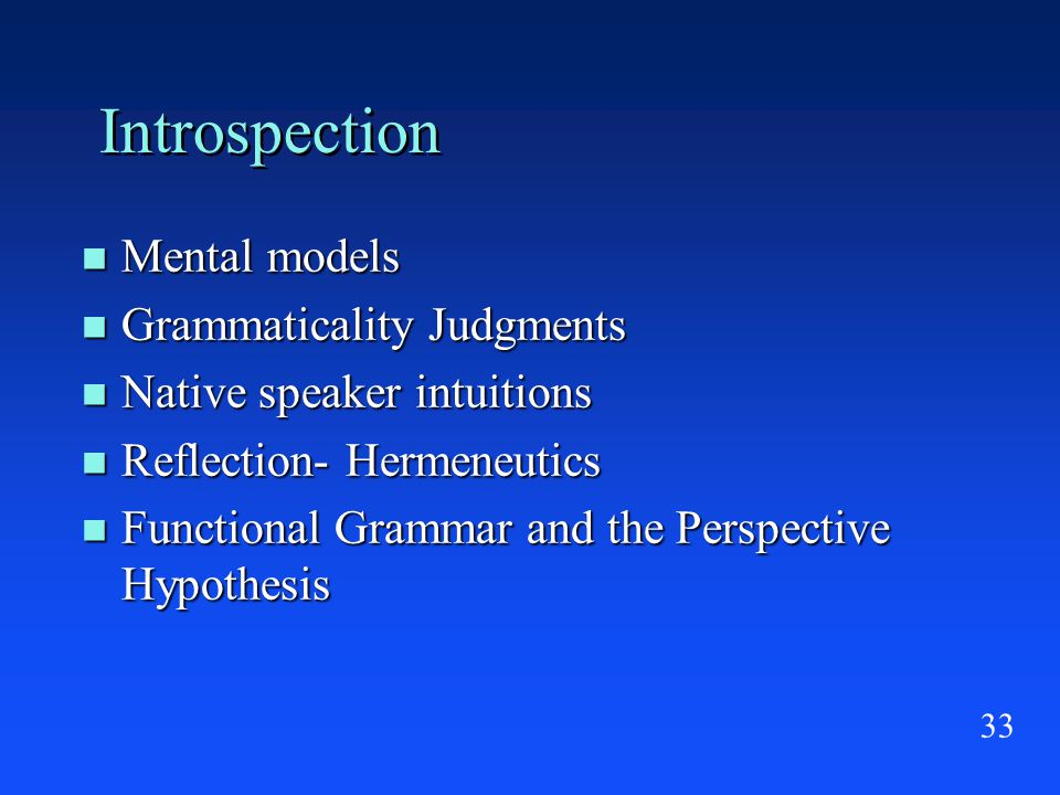 33 Introspection Mental models Mental models Grammaticality Judgments Grammaticality Judgments Native speaker intuitions Native speaker intuitions Reflection- Hermeneutics Reflection- Hermeneutics Functional Grammar and the Perspective Hypothesis Functional Grammar and the Perspective Hypothesis