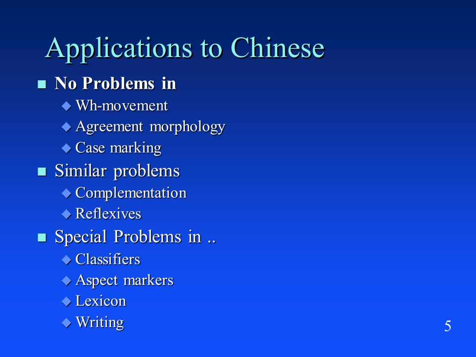 5 Applications to Chinese No Problems in No Problems in  Wh-movement  Agreement morphology  Case marking Similar problems Similar problems  Complementation  Reflexives Special Problems in..