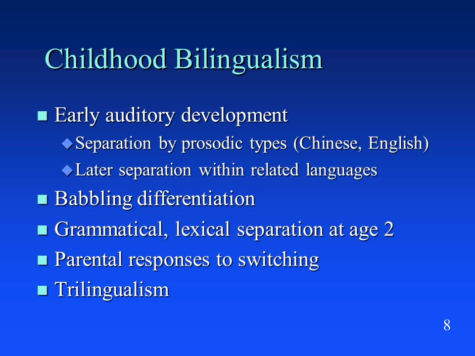 8 Childhood Bilingualism Early auditory development Early auditory development  Separation by prosodic types (Chinese, English)  Later separation within related languages Babbling differentiation Babbling differentiation Grammatical, lexical separation at age 2 Grammatical, lexical separation at age 2 Parental responses to switching Parental responses to switching Trilingualism Trilingualism