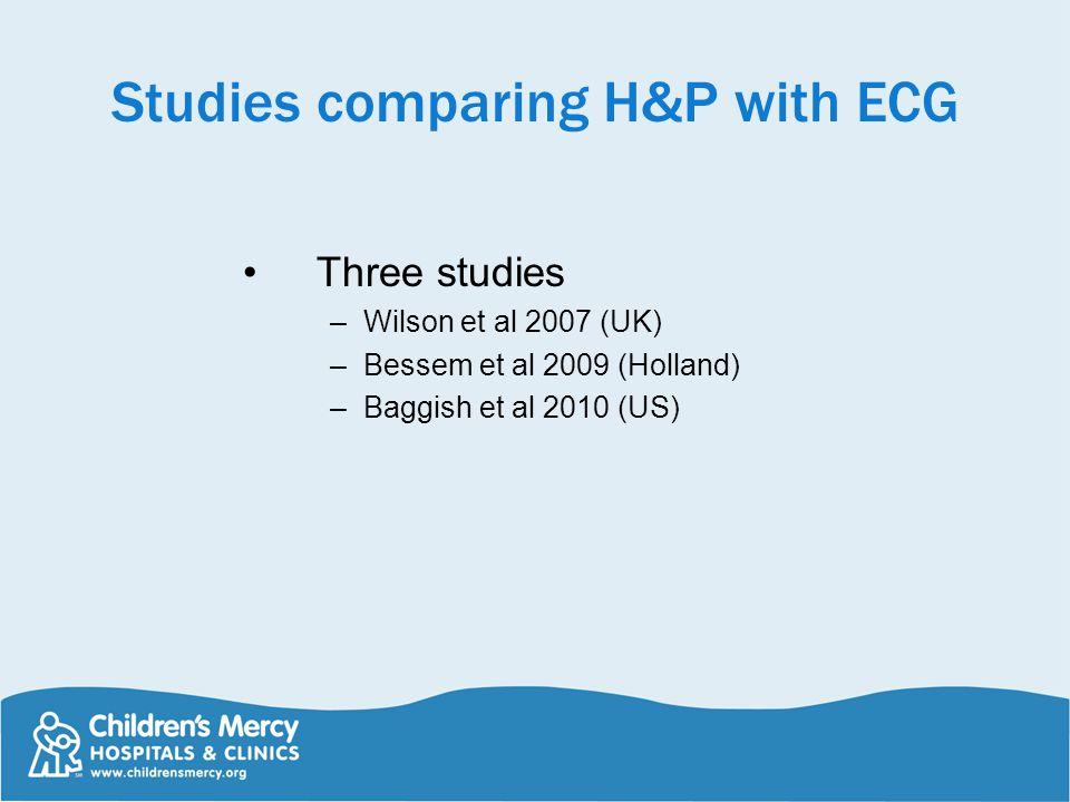Studies comparing H&P with ECG Three studies –Wilson et al 2007 (UK) –Bessem et al 2009 (Holland) –Baggish et al 2010 (US)