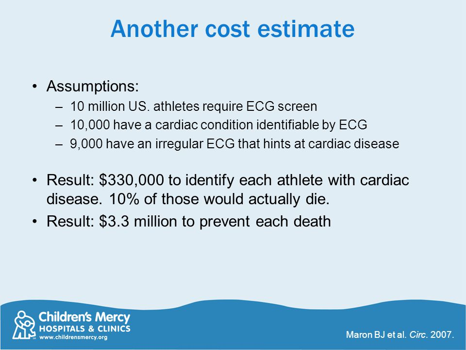 Another cost estimate Assumptions: –10 million US. athletes require ECG screen –10,000 have a cardiac condition identifiable by ECG –9,000 have an irr