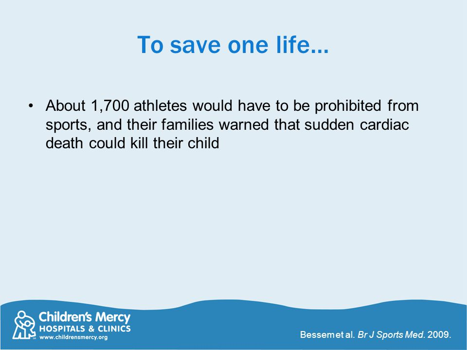 To save one life… About 1,700 athletes would have to be prohibited from sports, and their families warned that sudden cardiac death could kill their c