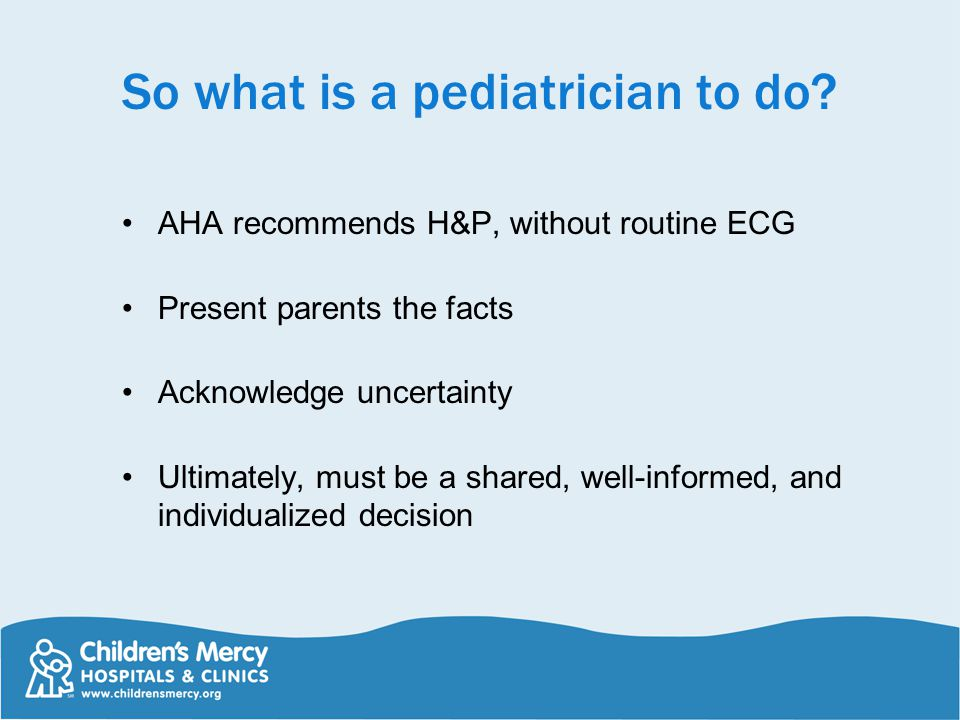 So what is a pediatrician to do? AHA recommends H&P, without routine ECG Present parents the facts Acknowledge uncertainty Ultimately, must be a share