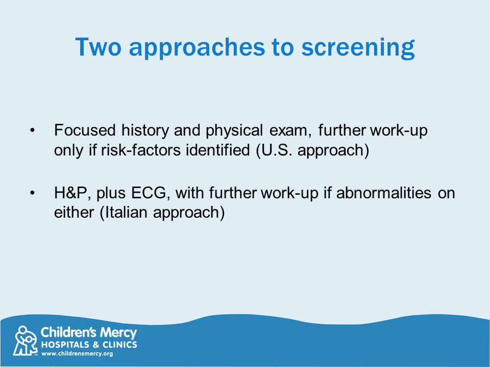 Two approaches to screening Focused history and physical exam, further work-up only if risk-factors identified (U.S. approach) H&P, plus ECG, with fur