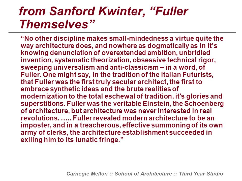 "Carnegie Mellon :: School of Architecture :: Third Year Studio from Sanford Kwinter, ""Fuller Themselves"" ""No other discipline makes small-mindedness a"