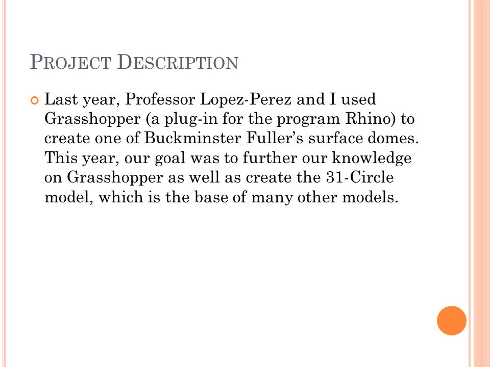 P ROJECT D ESCRIPTION Last year, Professor Lopez-Perez and I used Grasshopper (a plug-in for the program Rhino) to create one of Buckminster Fuller's surface domes.