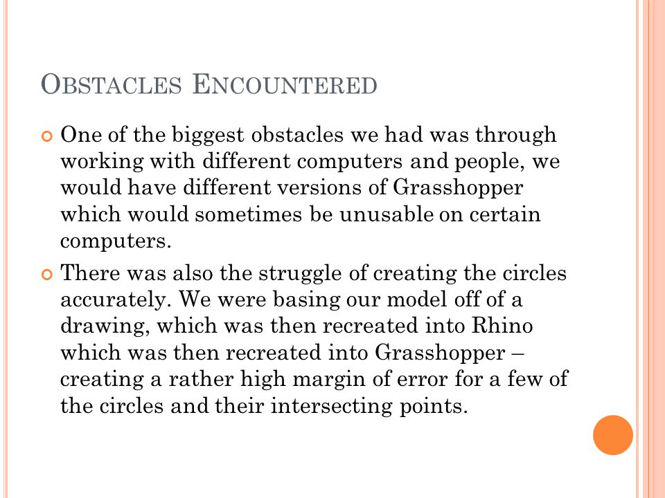 O BSTACLES E NCOUNTERED One of the biggest obstacles we had was through working with different computers and people, we would have different versions of Grasshopper which would sometimes be unusable on certain computers.