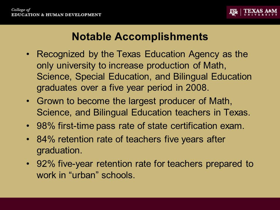 Notable Accomplishments Recognized by the Texas Education Agency as the only university to increase production of Math, Science, Special Education, and Bilingual Education graduates over a five year period in 2008.