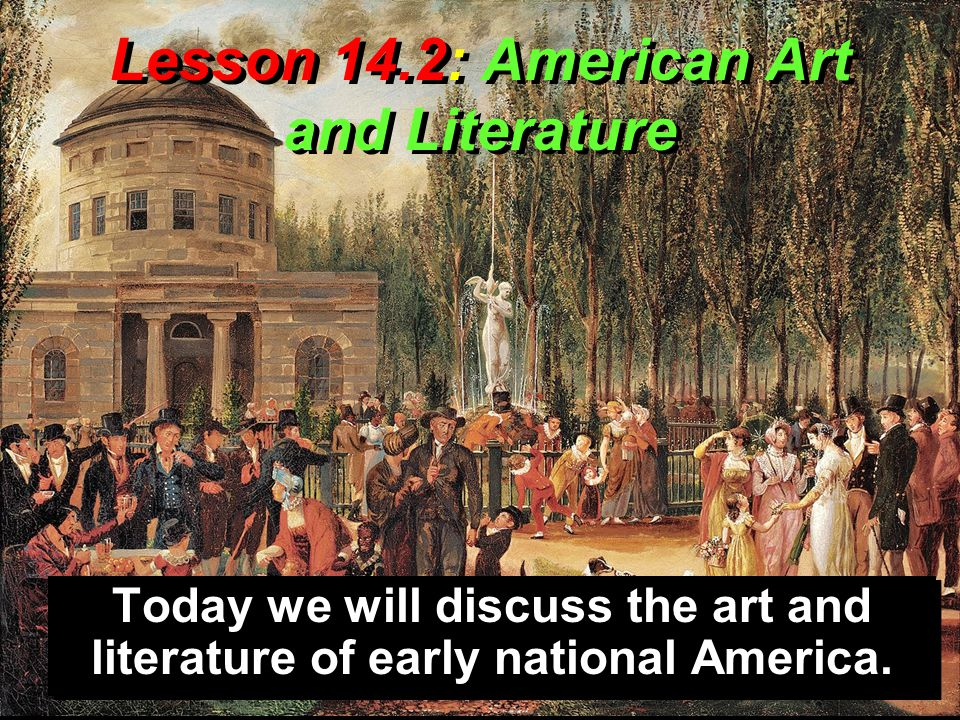 Lesson 14.2: American Art and Literature Today we will discuss the art and literature of early national America.