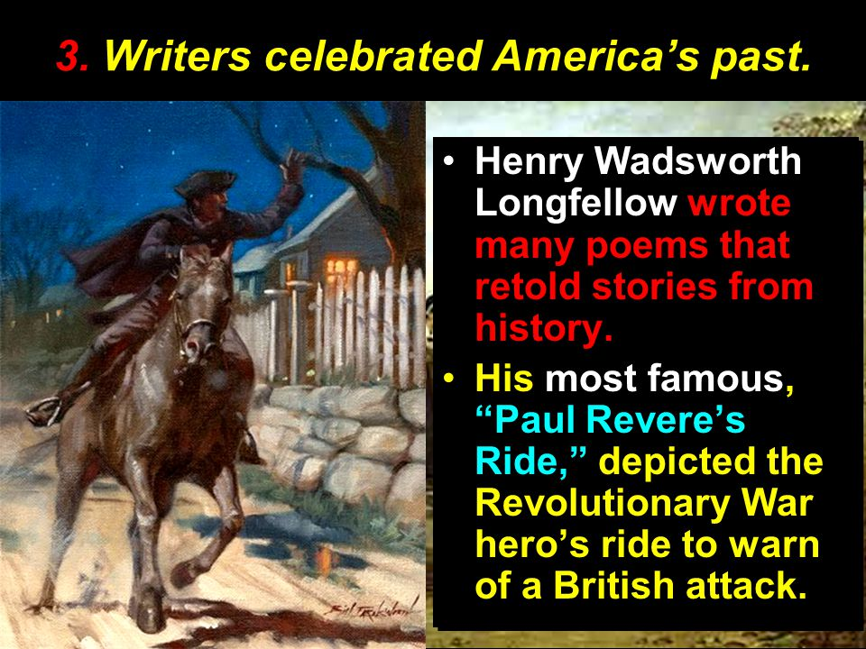 "3. Writers celebrated America's past. Henry Wadsworth Longfellow wrote many poems that retold stories from history. His most famous, ""Paul Revere's Ri"