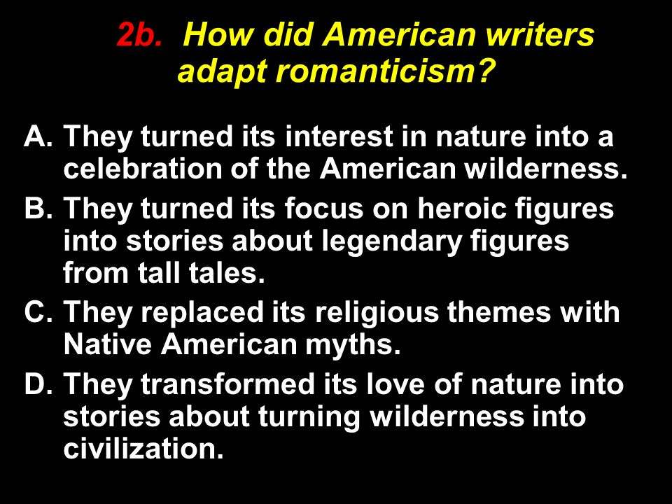 2b. How did American writers adapt romanticism? A.They turned its interest in nature into a celebration of the American wilderness. B.They turned its