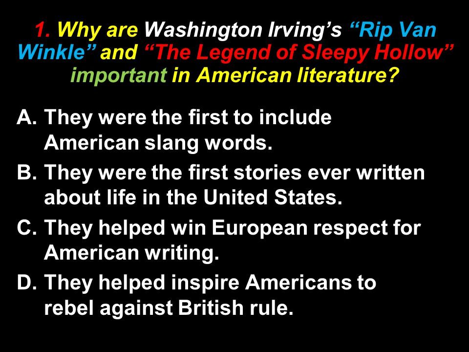 "1. Why are Washington Irving's ""Rip Van Winkle"" and ""The Legend of Sleepy Hollow"" important in American literature? A.They were the first to include A"