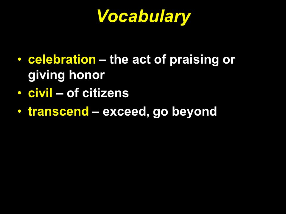 Vocabulary celebration – the act of praising or giving honor civil – of citizens transcend – exceed, go beyond