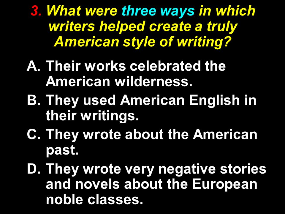 3. What were three ways in which writers helped create a truly American style of writing? A.Their works celebrated the American wilderness. B.They use