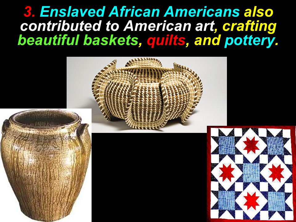 3. Enslaved African Americans also contributed to American art, crafting beautiful baskets, quilts, and pottery.