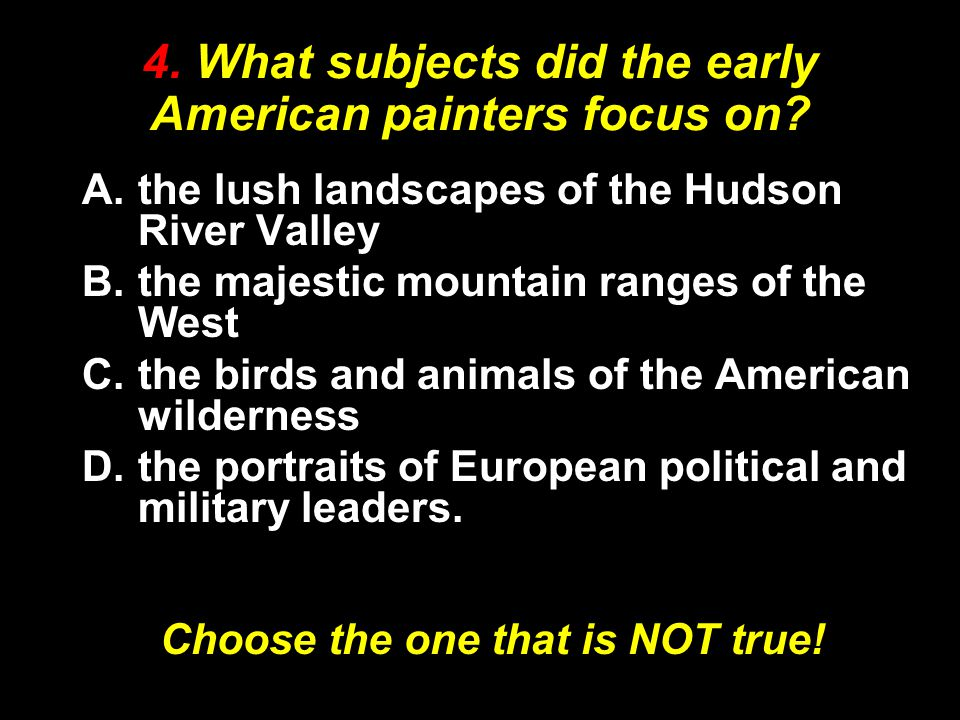 4. What subjects did the early American painters focus on? A.the lush landscapes of the Hudson River Valley B.the majestic mountain ranges of the West