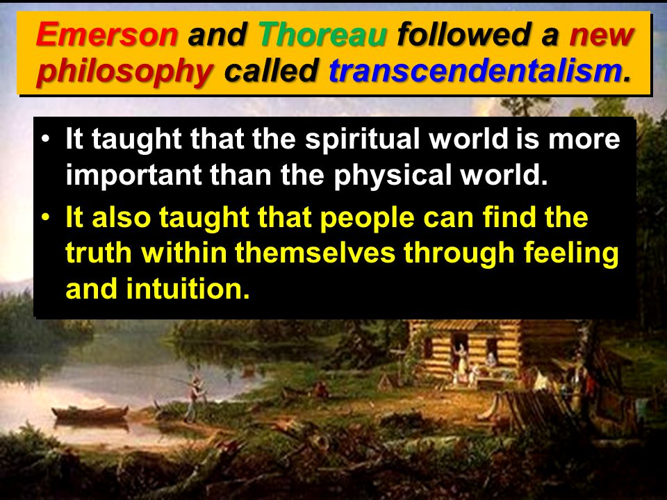 Emerson and Thoreau followed a new philosophy called transcendentalism. It taught that the spiritual world is more important than the physical world.