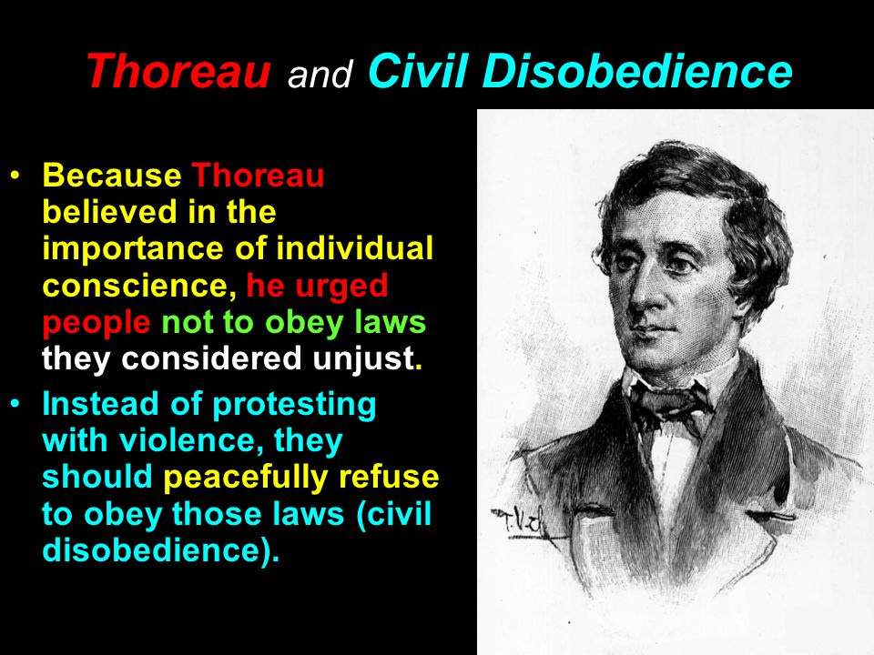 Thoreau and Civil Disobedience Because Thoreau believed in the importance of individual conscience, he urged people not to obey laws they considered unjust.