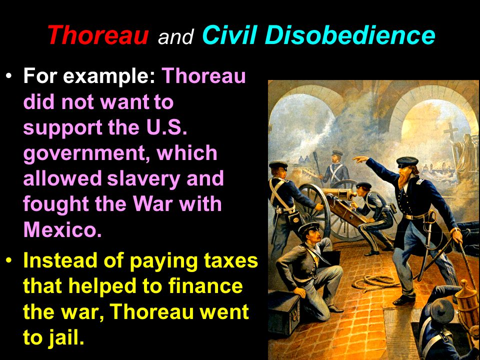 Thoreau and Civil Disobedience For example: Thoreau did not want to support the U.S. government, which allowed slavery and fought the War with Mexico.