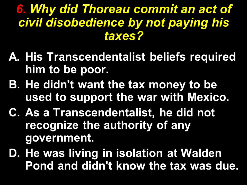 6. Why did Thoreau commit an act of civil disobedience by not paying his taxes? A.His Transcendentalist beliefs required him to be poor. B.He didn't w