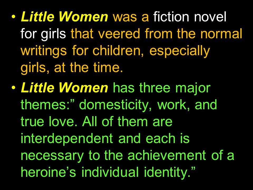 Little Women was a fiction novel for girls that veered from the normal writings for children, especially girls, at the time. Little Women has three ma