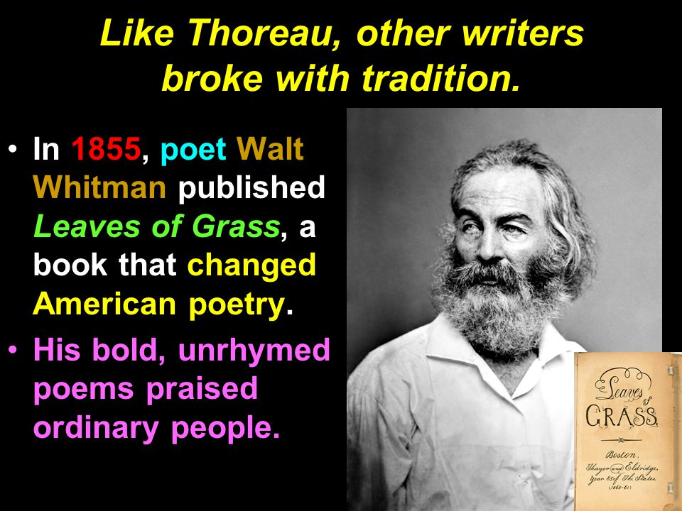 Like Thoreau, other writers broke with tradition. In 1855, poet Walt Whitman published Leaves of Grass, a book that changed American poetry. His bold,