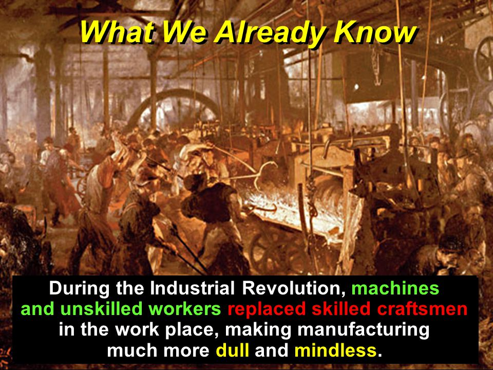 What We Already Know During the Industrial Revolution, machines and unskilled workers replaced skilled craftsmen in the work place, making manufacturing much more dull and mindless.