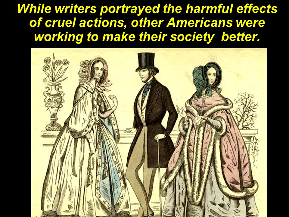 While writers portrayed the harmful effects of cruel actions, other Americans were working to make their society better.