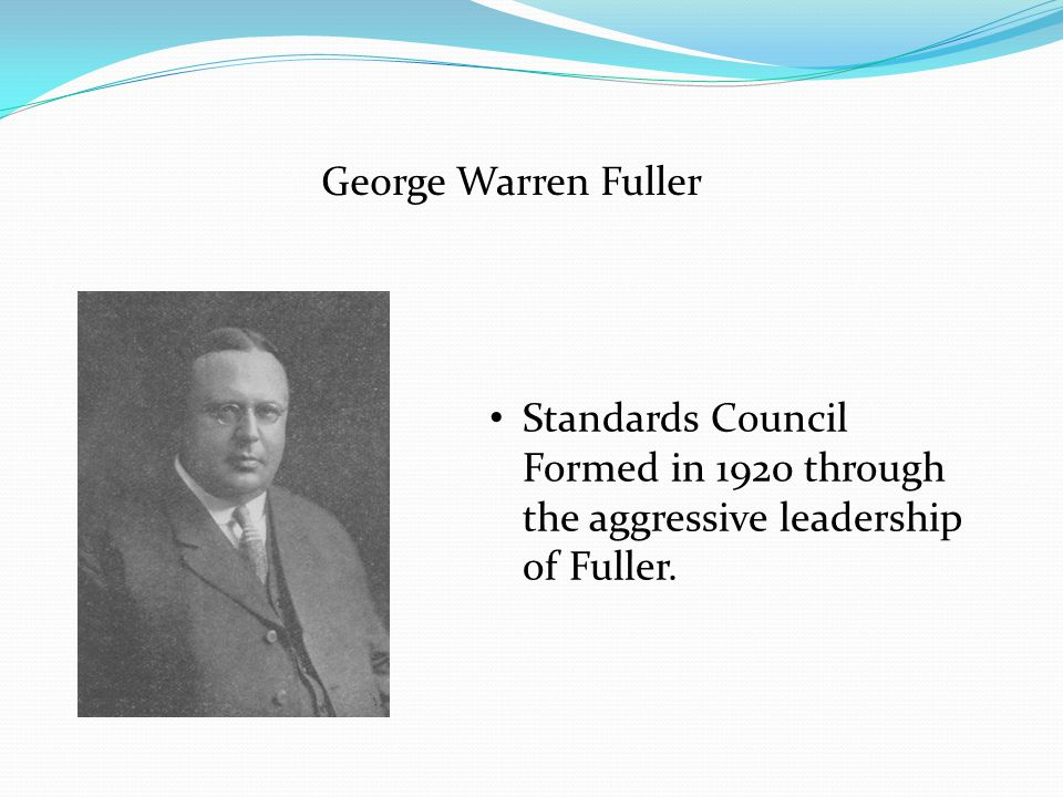 George Warren Fuller Standards Council Formed in 1920 through the aggressive leadership of Fuller.