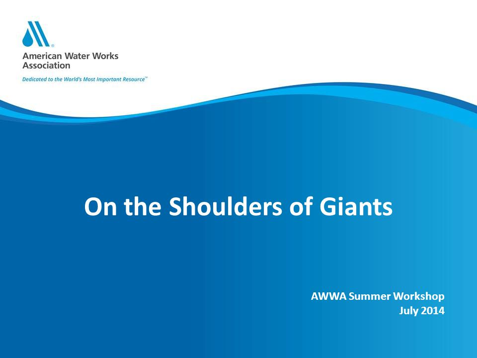 On the Shoulders of Giants AWWA Summer Workshop July 2014