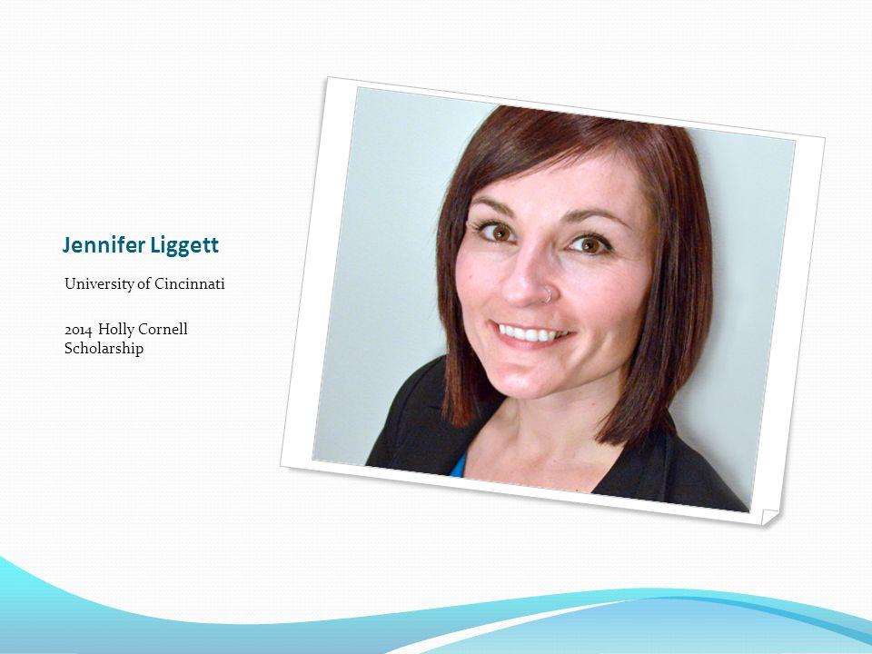 Jennifer Liggett University of Cincinnati 2014 Holly Cornell Scholarship