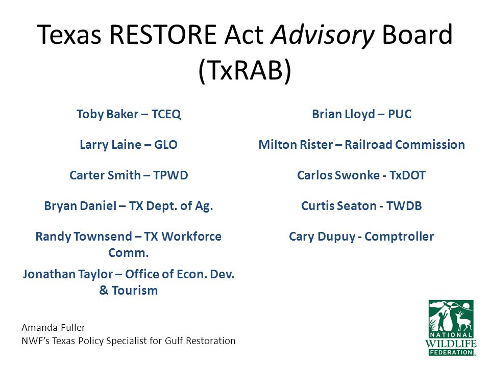 Texas RESTORE Act Advisory Board (TxRAB) Amanda Fuller NWF's Texas Policy Specialist for Gulf Restoration Toby Baker – TCEQBrian Lloyd – PUC Larry Laine – GLOMilton Rister – Railroad Commission Carter Smith – TPWDCarlos Swonke - TxDOT Bryan Daniel – TX Dept.