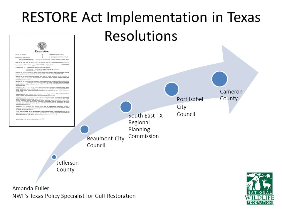 RESTORE Act Implementation in Texas Resolutions Jefferson County Beaumont City Council South East TX Regional Planning Commission Cameron County Port Isabel City Council Amanda Fuller NWF's Texas Policy Specialist for Gulf Restoration