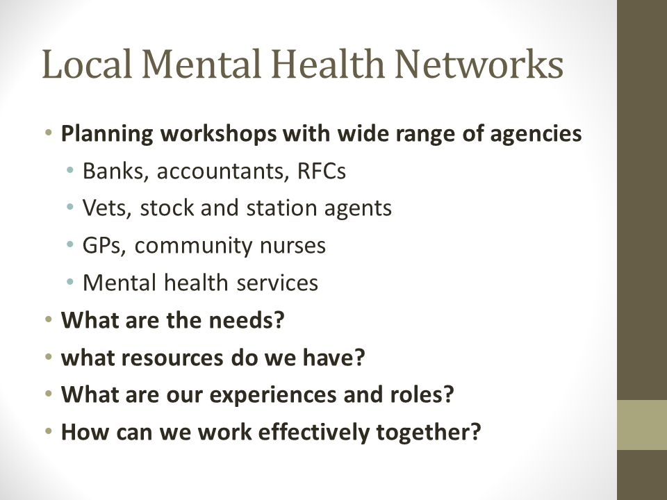 Local Mental Health Networks Planning workshops with wide range of agencies Banks, accountants, RFCs Vets, stock and station agents GPs, community nurses Mental health services What are the needs.