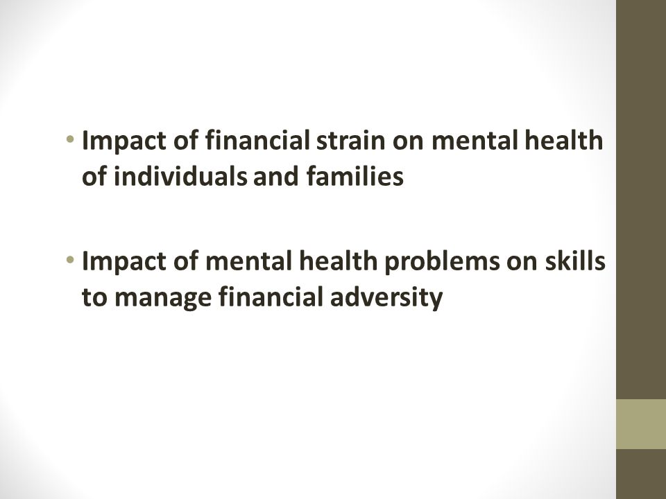 Impact of financial strain on mental health of individuals and families Impact of mental health problems on skills to manage financial adversity