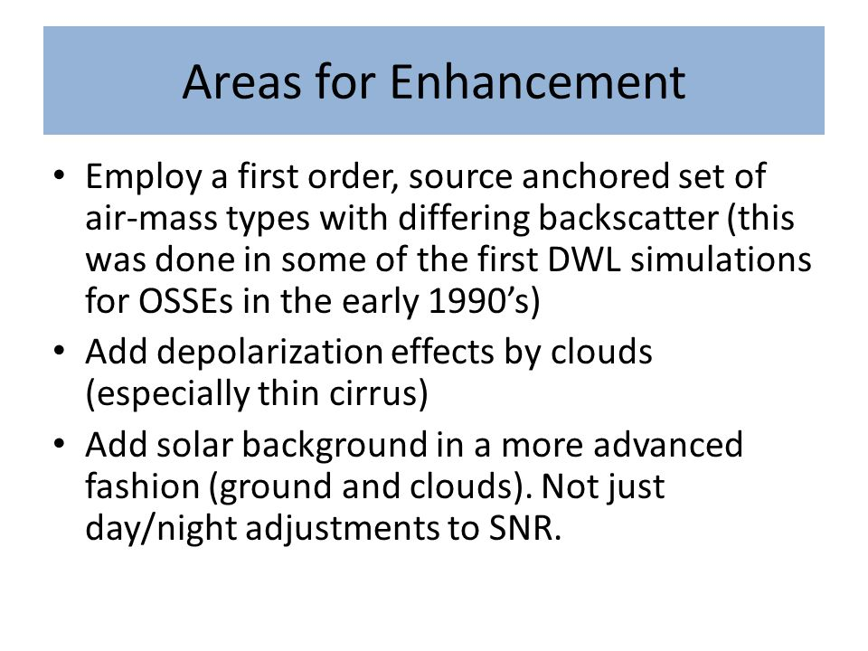 Areas for Enhancement Employ a first order, source anchored set of air-mass types with differing backscatter (this was done in some of the first DWL simulations for OSSEs in the early 1990's) Add depolarization effects by clouds (especially thin cirrus) Add solar background in a more advanced fashion (ground and clouds).