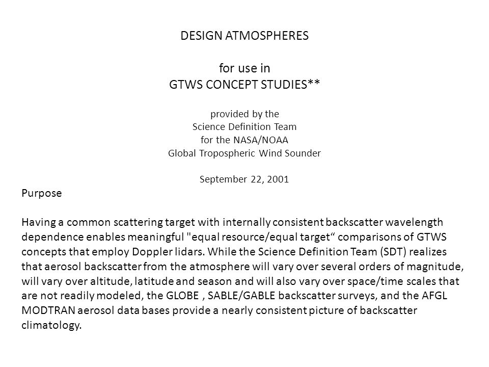 DESIGN ATMOSPHERES for use in GTWS CONCEPT STUDIES** provided by the Science Definition Team for the NASA/NOAA Global Tropospheric Wind Sounder September 22, 2001 Purpose Having a common scattering target with internally consistent backscatter wavelength dependence enables meaningful equal resource/equal target comparisons of GTWS concepts that employ Doppler lidars.