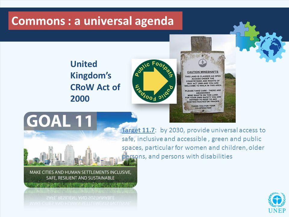 Commons : a universal agenda Target 11.7: by 2030, provide universal access to safe, inclusive and accessible, green and public spaces, particular for women and children, older persons, and persons with disabilities United Kingdom's CRoW Act of 2000