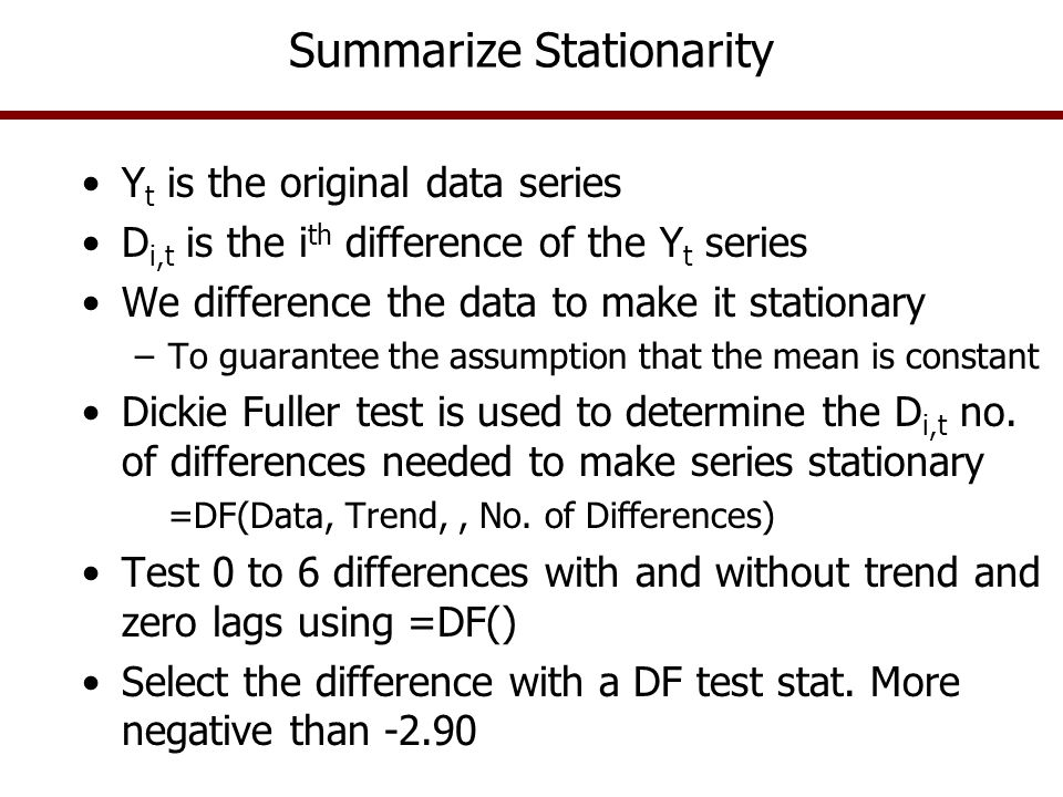 Summarize Stationarity Y t is the original data series D i,t is the i th difference of the Y t series We difference the data to make it stationary –To
