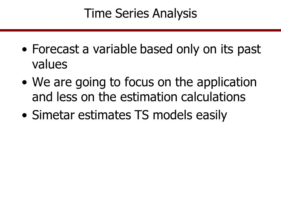 Time Series Analysis A comprehensive forecasting methodology for univariate distributions Best for variables unrelated to other variables in a structural model Autoregressive process will prevail Ŷ t = f(Y t-1, Y t-2, Y t-3, Y t-4, … ) Assumptions are –E(Mean of ê) = 0.0, i.e., data are stationary –Variance of ê t constant