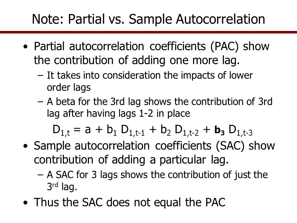 Note: Partial vs. Sample Autocorrelation Partial autocorrelation coefficients (PAC) show the contribution of adding one more lag. –It takes into consi