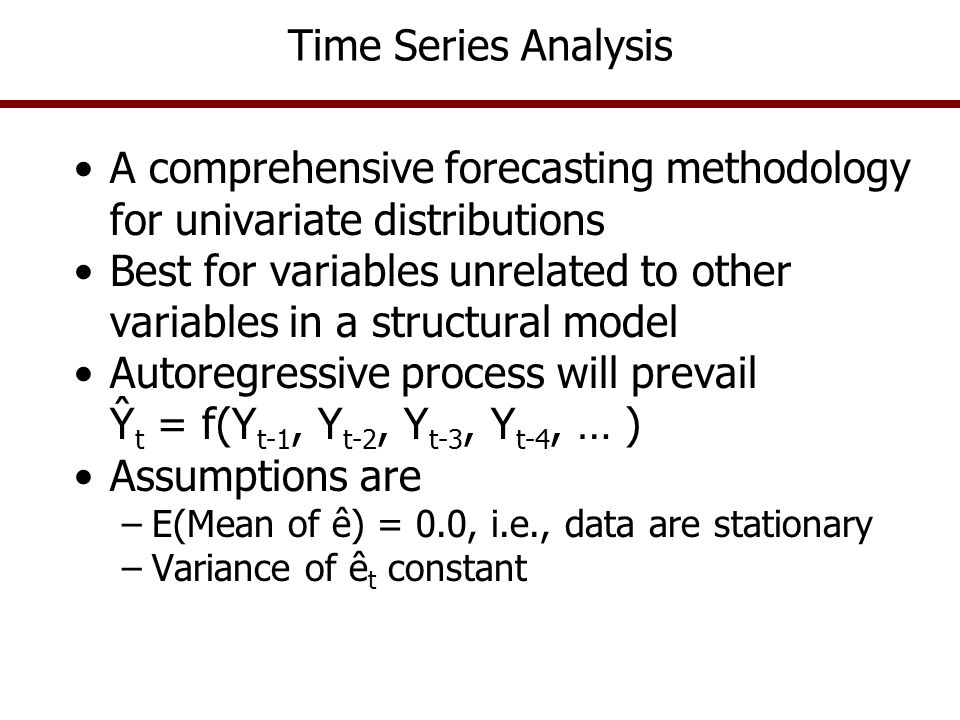 Time Series Analysis Steps for estimating a times series model are: –Graph the data series to see what patterns are present – trend, cycle, seasonal, and random –Test data for Stationarity with a Dickie Fuller Test If original series is not stationary then difference it until it is Number of Differences (p) to make a series stationary is determined using the D-F Test Use the stationary (differenced) data series to determine the number of Lags that best forecasts the historical period Given a stationary series, use the Schwarz Criteria (SIC) or autocorrelation table to determine the best number of lags (q) to include when estimating the model –Estimate the AR(p,q) Model and make a forecast using the Chain Rule
