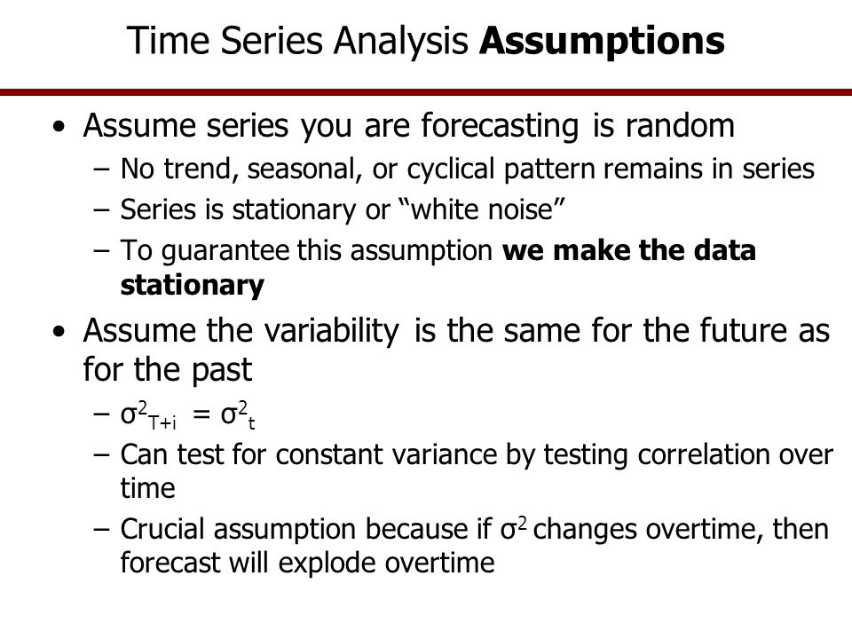 Time Series Analysis Assumptions Assume series you are forecasting is random –No trend, seasonal, or cyclical pattern remains in series –Series is sta