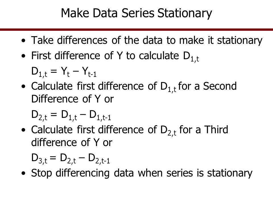 Make Data Series Stationary Example Difference table for a time series data set –D 1t in period 1 is 0.41= 71.47 – 71.06 –D 1t in period 2 is -1.41= 70.06 – 71.47 –D 2t in period 1 is -1.82 = -1.41 – 0.41 –D 2t in period 2 is 1.66 = 0.25 – (– 1.41) –Etc.