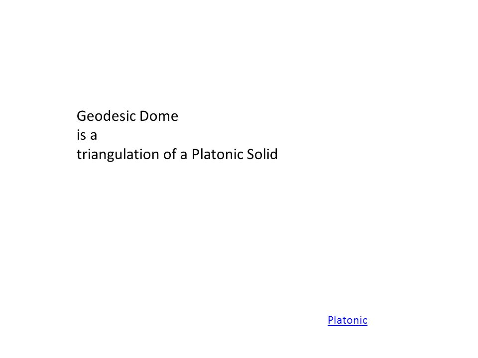 Geodesic Dome is a triangulation of a Platonic Solid Platonic